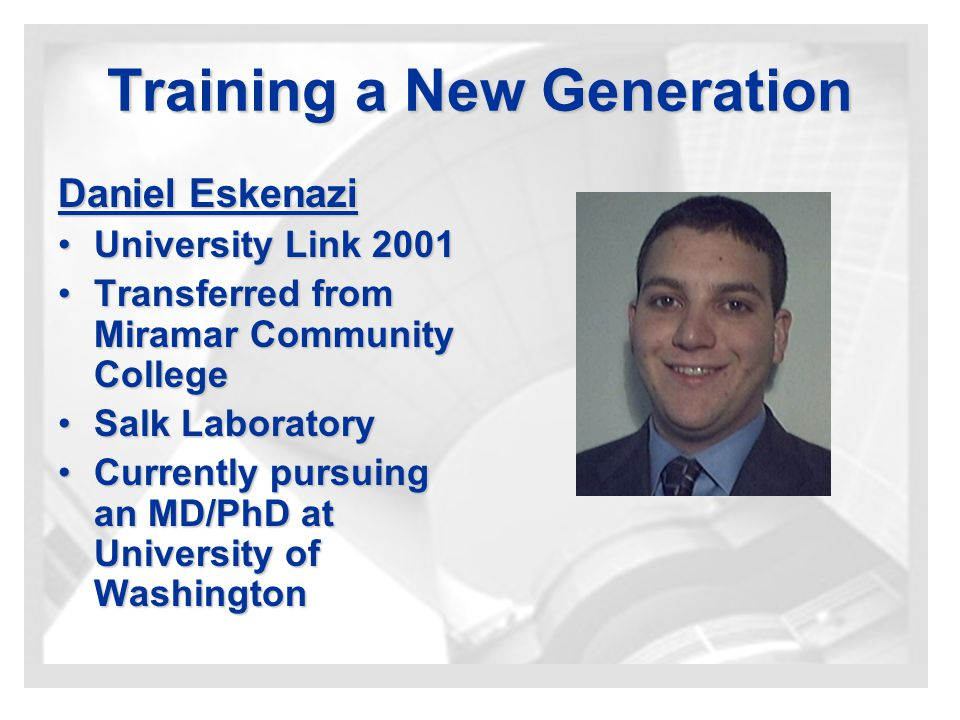 Training a New Generation Daniel Eskenazi University Link 2001University Link 2001 Transferred from Miramar Community CollegeTransferred from Miramar Community College Salk LaboratorySalk Laboratory Currently pursuing an MD/PhD at University of WashingtonCurrently pursuing an MD/PhD at University of Washington