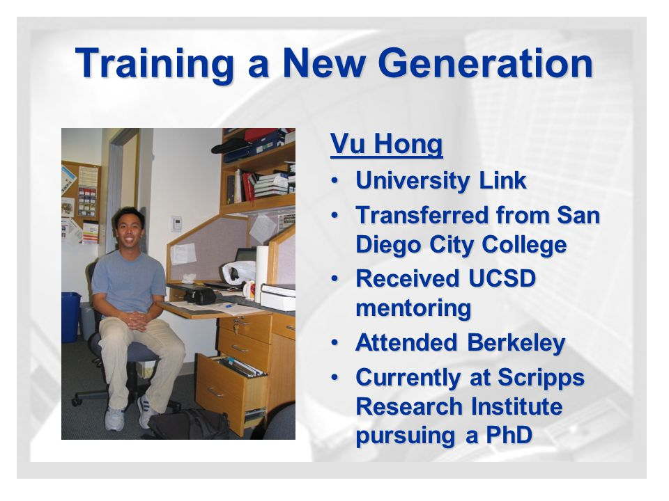 Training a New Generation Vu Hong University LinkUniversity Link Transferred from San Diego City CollegeTransferred from San Diego City College Received UCSD mentoringReceived UCSD mentoring Attended BerkeleyAttended Berkeley Currently at Scripps Research Institute pursuing a PhDCurrently at Scripps Research Institute pursuing a PhD