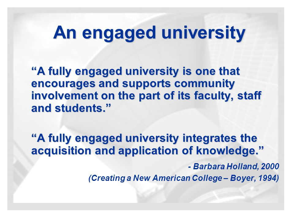 An engaged university A fully engaged university is one that encourages and supports community involvement on the part of its faculty, staff and students. A fully engaged university integrates the acquisition and application of knowledge. - Barbara Holland, 2000 (Creating a New American College – Boyer, 1994)