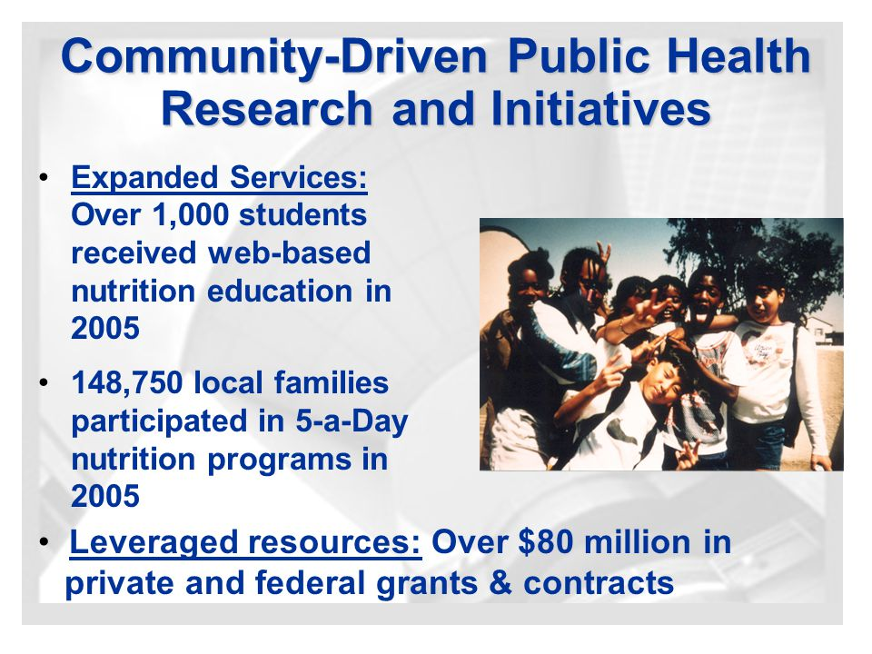 Community-Driven Public Health Research and Initiatives Expanded Services: Over 1,000 students received web-based nutrition education in 2005 148,750 local families participated in 5-a-Day nutrition programs in 2005 Leveraged resources: Over $80 million in private and federal grants & contracts