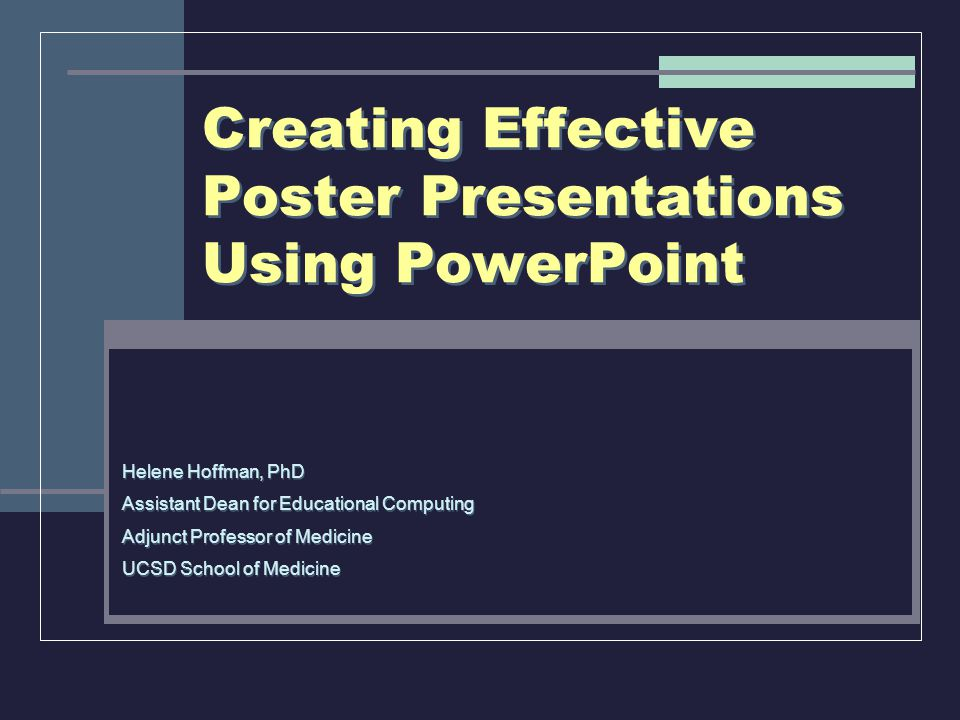 Creating Effective Poster Presentations Using PowerPoint Helene Hoffman, PhD Assistant Dean for Educational Computing Adjunct Professor of Medicine UC