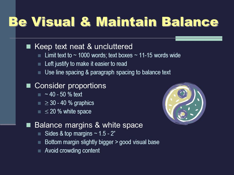 Be Visual & Maintain Balance Keep text neat & uncluttered Limit text to ~ 1000 words; text boxes ~ 11-15 words wide Left justify to make it easier to