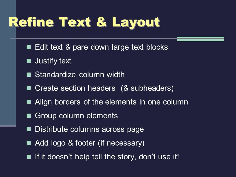 Refine Text & Layout Edit text & pare down large text blocks Justify text Standardize column width Create section headers (& subheaders) Align borders