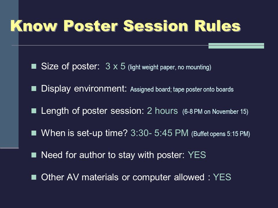 Know Poster Session Rules Size of poster: 3 x 5 (light weight paper, no mounting) Display environment: Assigned board; tape poster onto boards Length