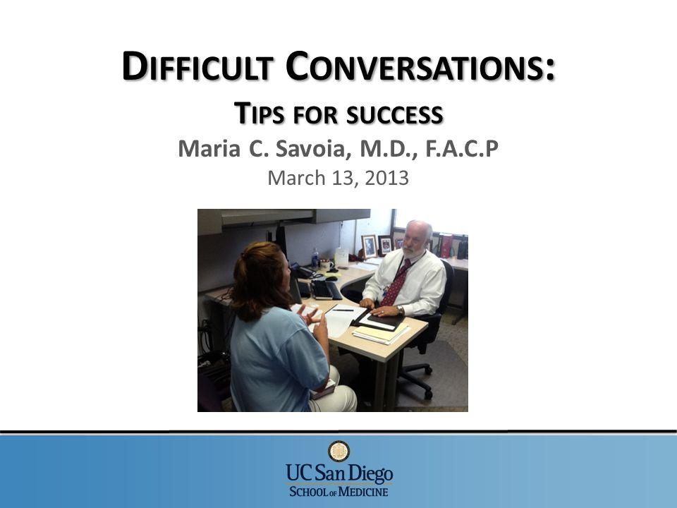 D IFFICULT C ONVERSATIONS : T IPS FOR SUCCESS D IFFICULT C ONVERSATIONS : T IPS FOR SUCCESS Maria C. Savoia, M.D., F.A.C.P March 13, 2013