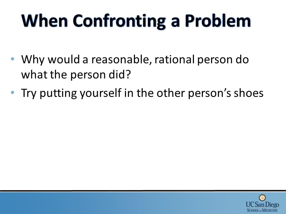 Why would a reasonable, rational person do what the person did? Try putting yourself in the other person's shoes