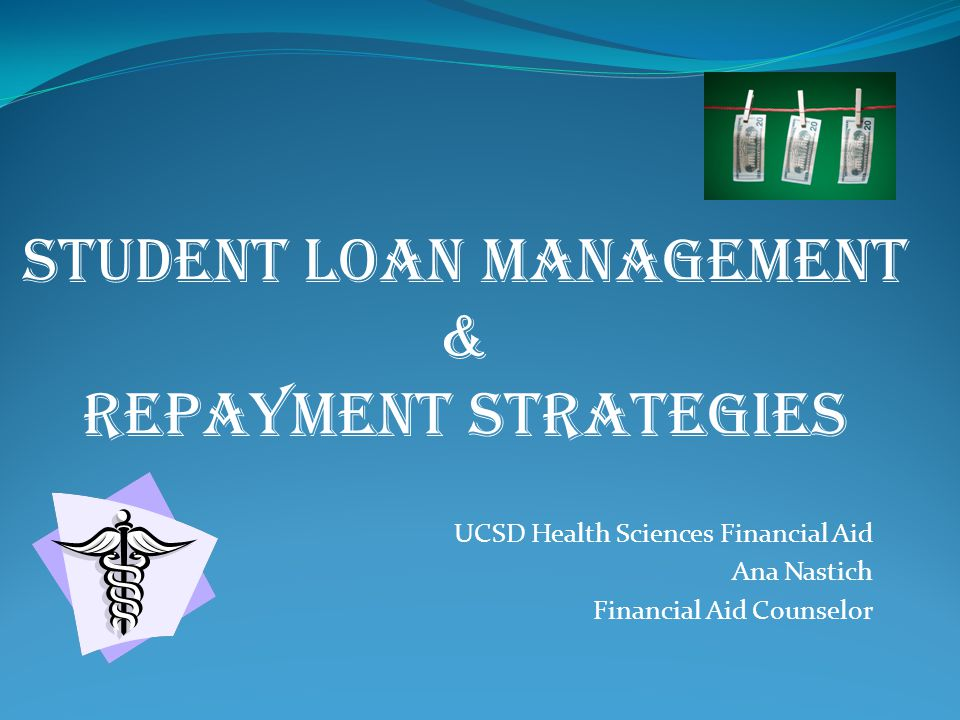 UCSD Health Sciences Financial Aid Ana Nastich Financial Aid Counselor STUDENT LOAN MANAGEMENT & REPAYMENT Strategies