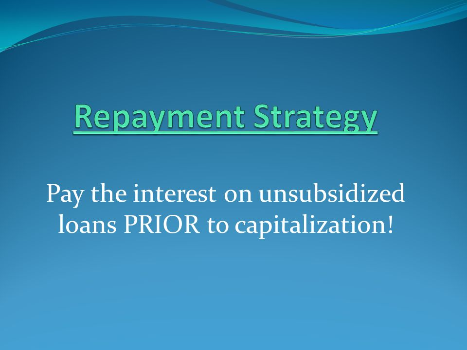 Pay the interest on unsubsidized loans PRIOR to capitalization!