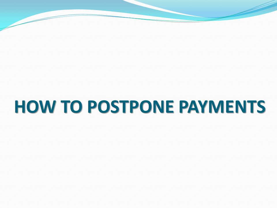 HOW TO POSTPONE PAYMENTS