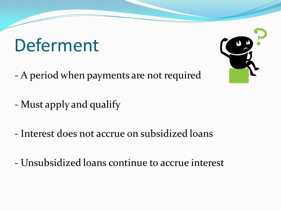 Deferment - A period when payments are not required - Must apply and qualify - Interest does not accrue on subsidized loans - Unsubsidized loans continue to accrue interest
