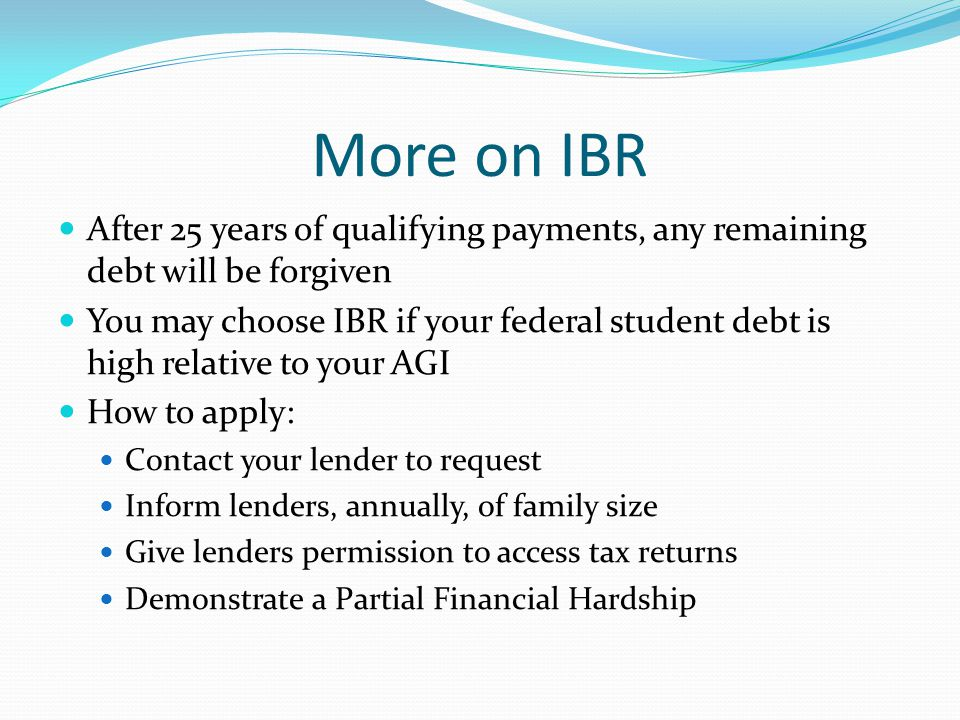 More on IBR After 25 years of qualifying payments, any remaining debt will be forgiven You may choose IBR if your federal student debt is high relative to your AGI How to apply: Contact your lender to request Inform lenders, annually, of family size Give lenders permission to access tax returns Demonstrate a Partial Financial Hardship