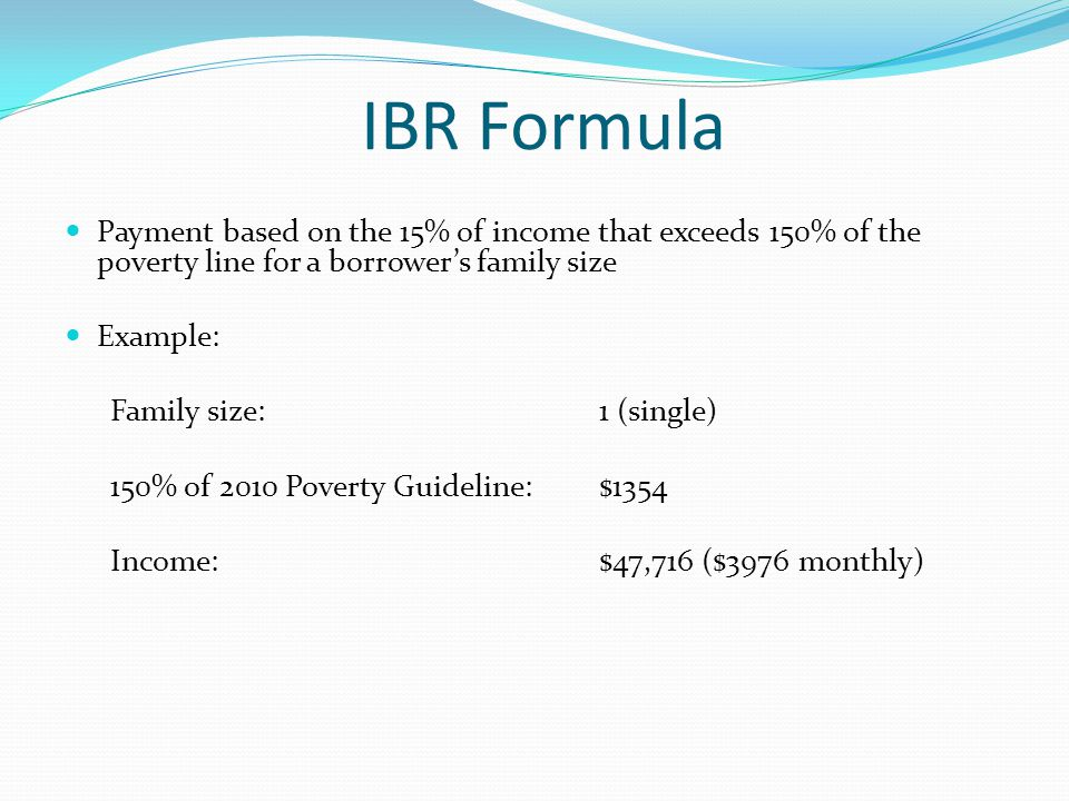 IBR Formula Payment based on the 15% of income that exceeds 150% of the poverty line for a borrower's family size Example: Family size: 1 (single) 150% of 2010 Poverty Guideline: $1354 Income: $47,716 ($3976 monthly)