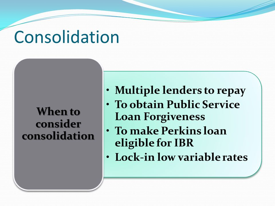 Consolidation Multiple lenders to repay To obtain Public Service Loan Forgiveness To make Perkins loan eligible for IBR Lock-in low variable rates When to consider consolidation