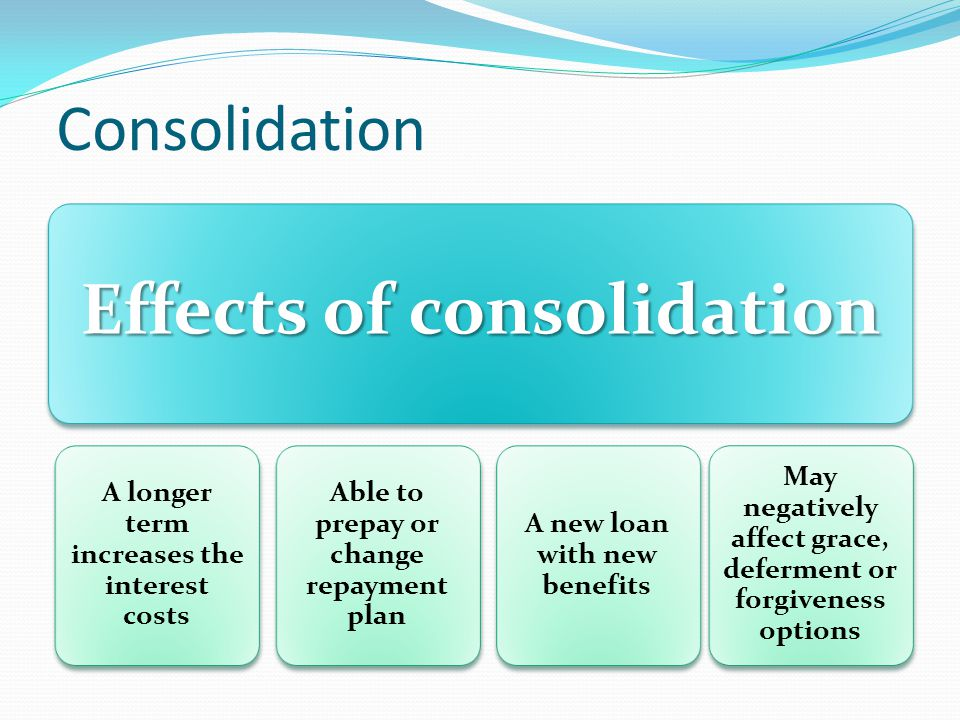 Consolidation Effects of consolidation A longer term increases the interest costs Able to prepay or change repayment plan A new loan with new benefits May negatively affect grace, deferment or forgiveness options