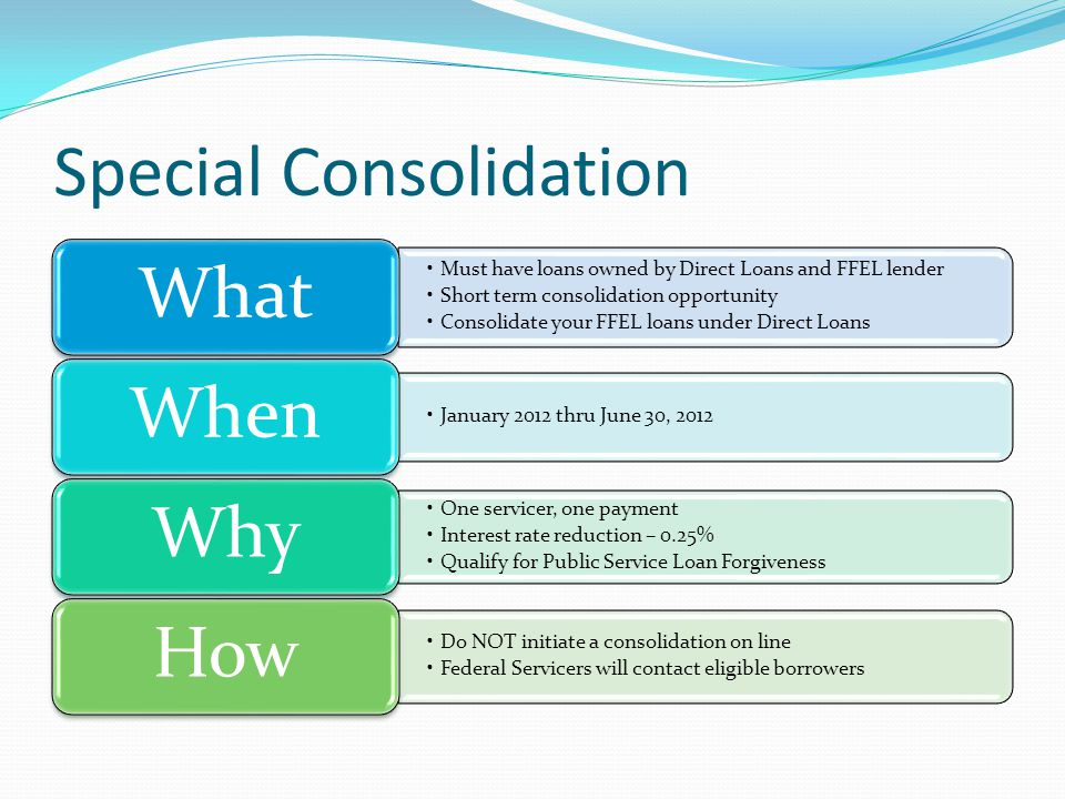 Special Consolidation Must have loans owned by Direct Loans and FFEL lender Short term consolidation opportunity Consolidate your FFEL loans under Direct Loans What January 2012 thru June 30, 2012 When One servicer, one payment Interest rate reduction – 0.25% Qualify for Public Service Loan Forgiveness Why Do NOT initiate a consolidation on line Federal Servicers will contact eligible borrowers How