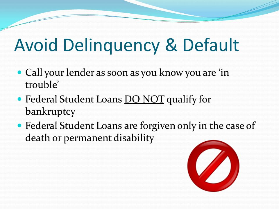 Avoid Delinquency & Default Call your lender as soon as you know you are 'in trouble' Federal Student Loans DO NOT qualify for bankruptcy Federal Student Loans are forgiven only in the case of death or permanent disability