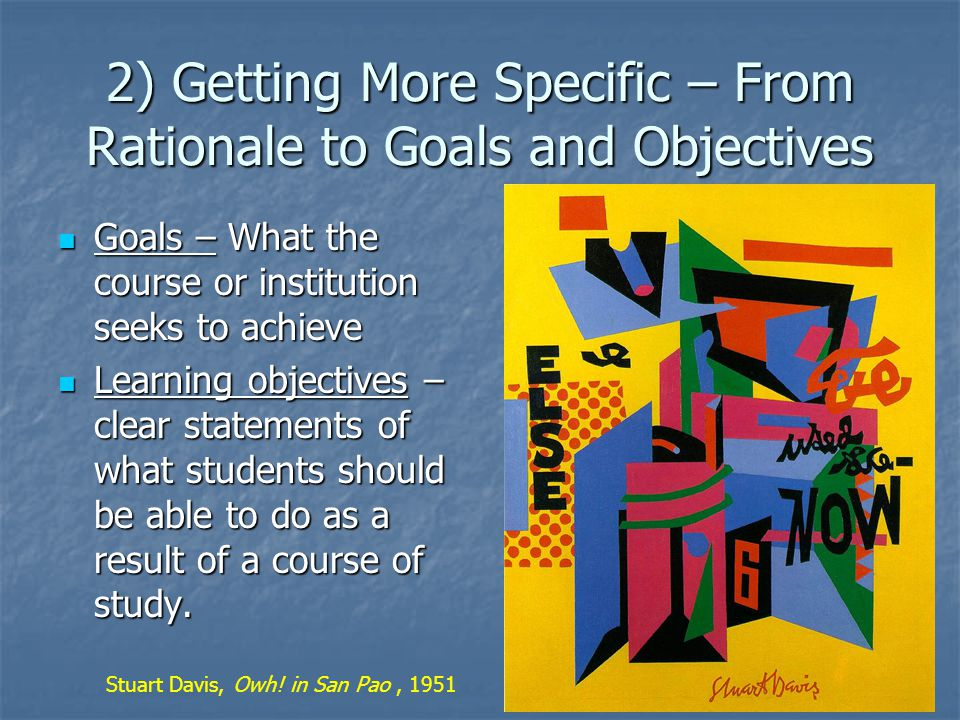 2) Getting More Specific – From Rationale to Goals and Objectives Goals – What the course or institution seeks to achieve Goals – What the course or institution seeks to achieve Learning objectives – clear statements of what students should be able to do as a result of a course of study.