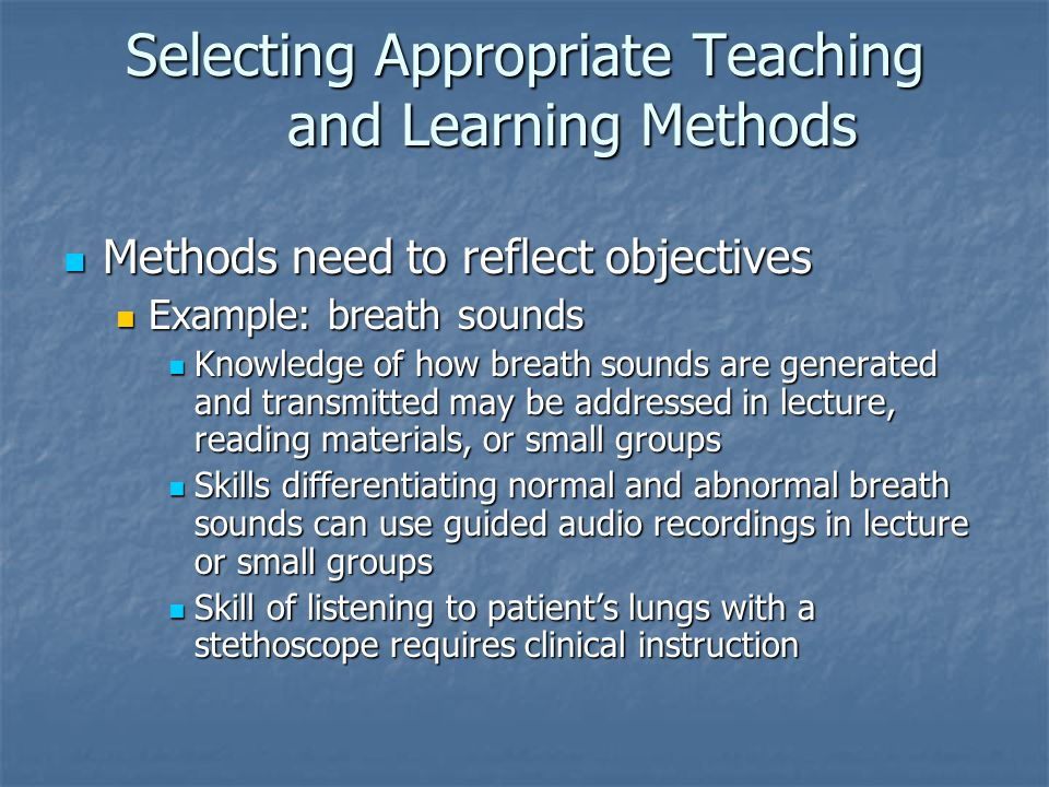 Selecting Appropriate Teaching and Learning Methods Methods need to reflect objectives Methods need to reflect objectives Example: breath sounds Example: breath sounds Knowledge of how breath sounds are generated and transmitted may be addressed in lecture, reading materials, or small groups Knowledge of how breath sounds are generated and transmitted may be addressed in lecture, reading materials, or small groups Skills differentiating normal and abnormal breath sounds can use guided audio recordings in lecture or small groups Skills differentiating normal and abnormal breath sounds can use guided audio recordings in lecture or small groups Skill of listening to patient's lungs with a stethoscope requires clinical instruction Skill of listening to patient's lungs with a stethoscope requires clinical instruction
