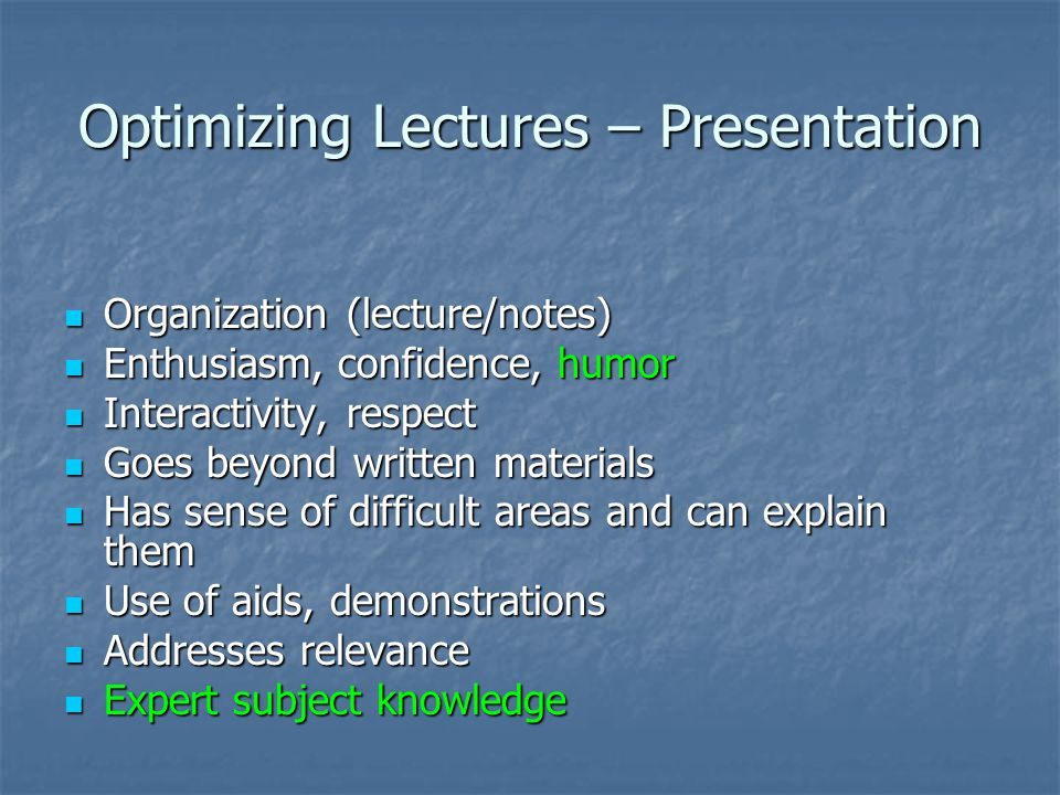 Optimizing Lectures – Presentation Organization (lecture/notes) Organization (lecture/notes) Enthusiasm, confidence, humor Enthusiasm, confidence, humor Interactivity, respect Interactivity, respect Goes beyond written materials Goes beyond written materials Has sense of difficult areas and can explain them Has sense of difficult areas and can explain them Use of aids, demonstrations Use of aids, demonstrations Addresses relevance Addresses relevance Expert subject knowledge Expert subject knowledge