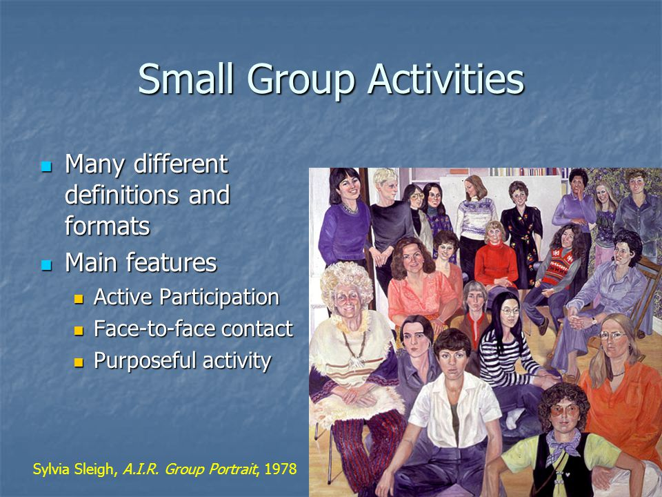 Small Group Activities Many different definitions and formats Many different definitions and formats Main features Main features Active Participation Active Participation Face-to-face contact Face-to-face contact Purposeful activity Purposeful activity Sylvia Sleigh, A.I.R.