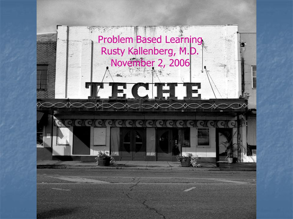 Problem Based Learning Rusty Kallenberg, M.D. November 2, 2006