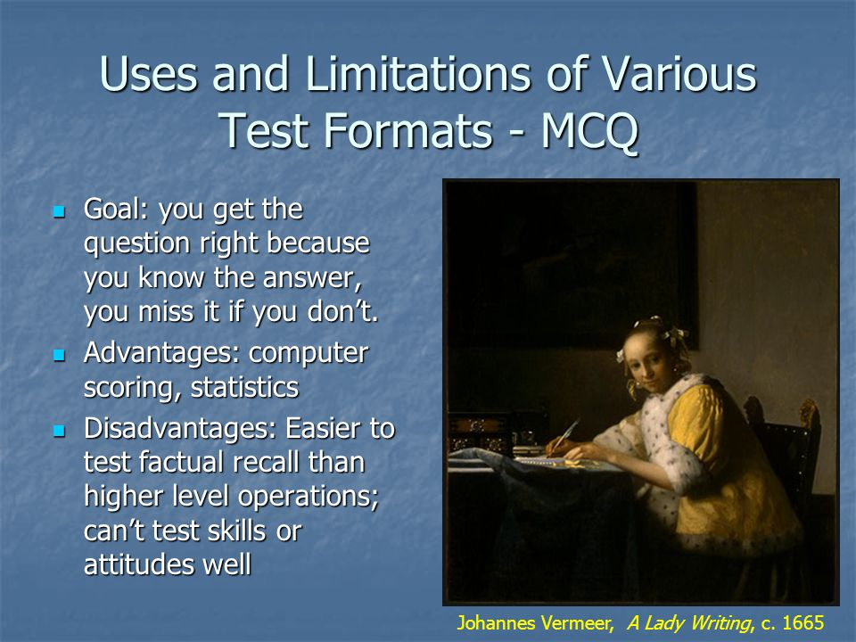 Uses and Limitations of Various Test Formats - MCQ Goal: you get the question right because you know the answer, you miss it if you don't.