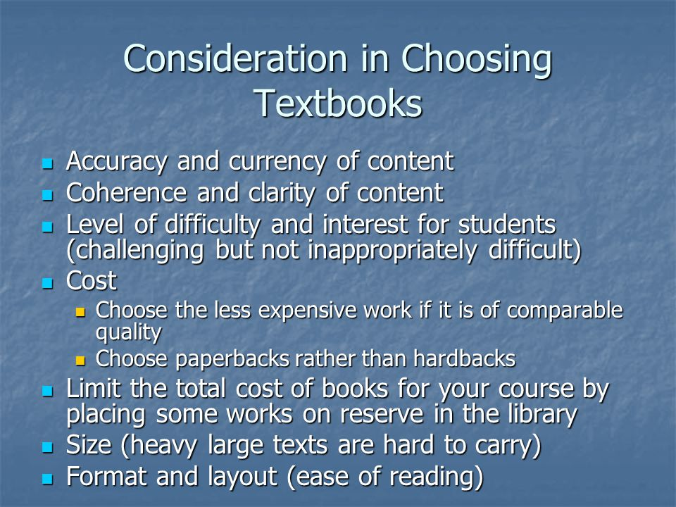 Consideration in Choosing Textbooks Accuracy and currency of content Accuracy and currency of content Coherence and clarity of content Coherence and clarity of content Level of difficulty and interest for students (challenging but not inappropriately difficult) Level of difficulty and interest for students (challenging but not inappropriately difficult) Cost Cost Choose the less expensive work if it is of comparable quality Choose the less expensive work if it is of comparable quality Choose paperbacks rather than hardbacks Choose paperbacks rather than hardbacks Limit the total cost of books for your course by placing some works on reserve in the library Limit the total cost of books for your course by placing some works on reserve in the library Size (heavy large texts are hard to carry) Size (heavy large texts are hard to carry) Format and layout (ease of reading) Format and layout (ease of reading)