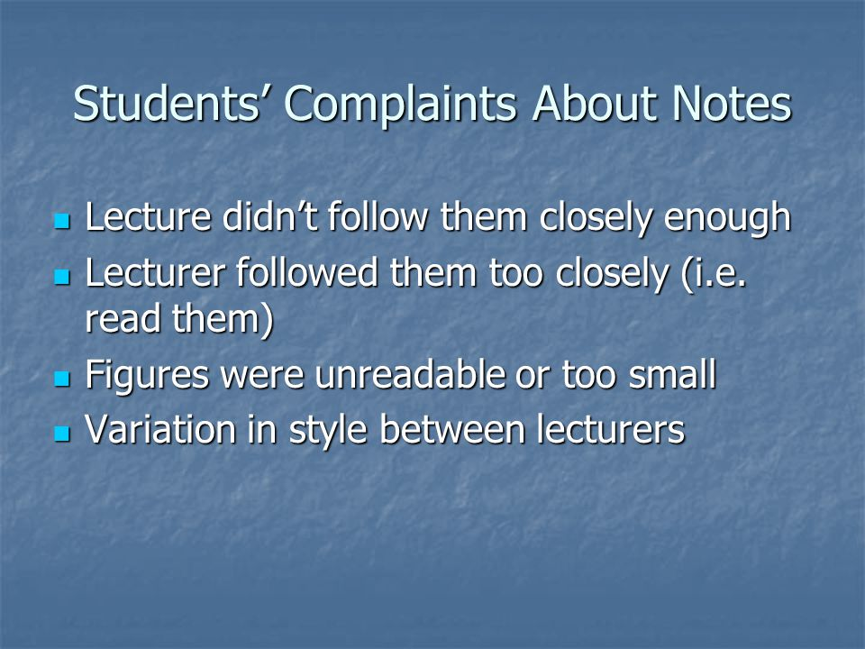 Students' Complaints About Notes Lecture didn't follow them closely enough Lecture didn't follow them closely enough Lecturer followed them too closely (i.e.