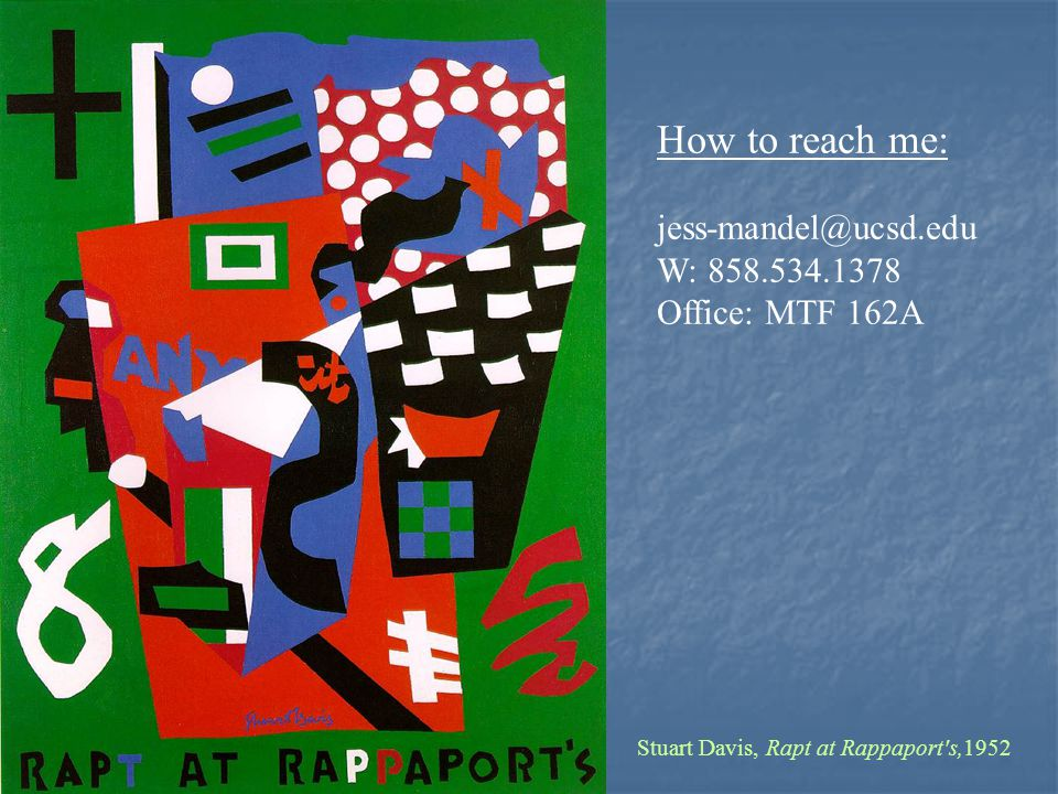 Stuart Davis, Rapt at Rappaport s,1952 How to reach me: jess-mandel@ucsd.edu W: 858.534.1378 Office: MTF 162A
