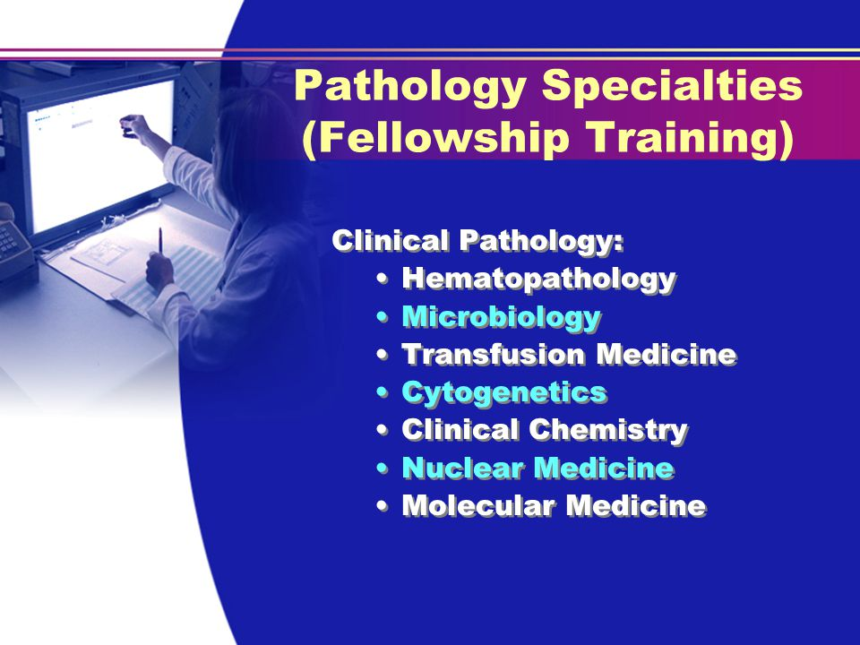 Pathology Specialties (Fellowship Training) Clinical Pathology: Hematopathology Microbiology Transfusion Medicine Cytogenetics Clinical Chemistry Nuclear Medicine Molecular Medicine Clinical Pathology: Hematopathology Microbiology Transfusion Medicine Cytogenetics Clinical Chemistry Nuclear Medicine Molecular Medicine