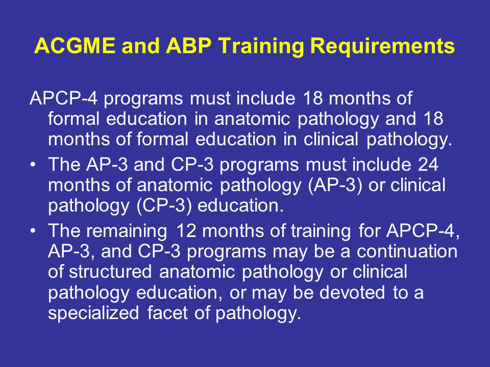 ACGME and ABP Training Requirements APCP-4 programs must include 18 months of formal education in anatomic pathology and 18 months of formal education in clinical pathology.