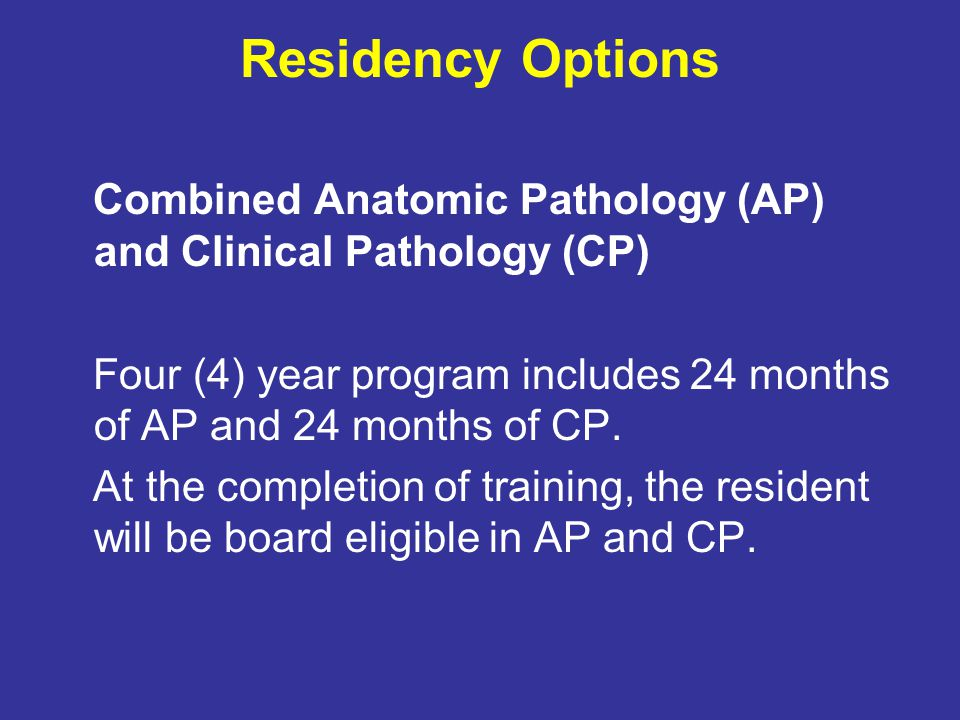 Residency Options Combined Anatomic Pathology (AP) and Clinical Pathology (CP) Four (4) year program includes 24 months of AP and 24 months of CP.