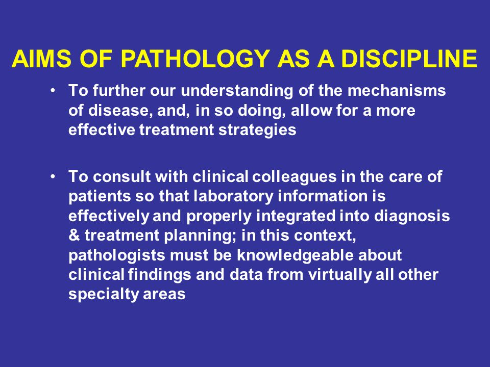 To further our understanding of the mechanisms of disease, and, in so doing, allow for a more effective treatment strategies To consult with clinical colleagues in the care of patients so that laboratory information is effectively and properly integrated into diagnosis & treatment planning; in this context, pathologists must be knowledgeable about clinical findings and data from virtually all other specialty areas AIMS OF PATHOLOGY AS A DISCIPLINE