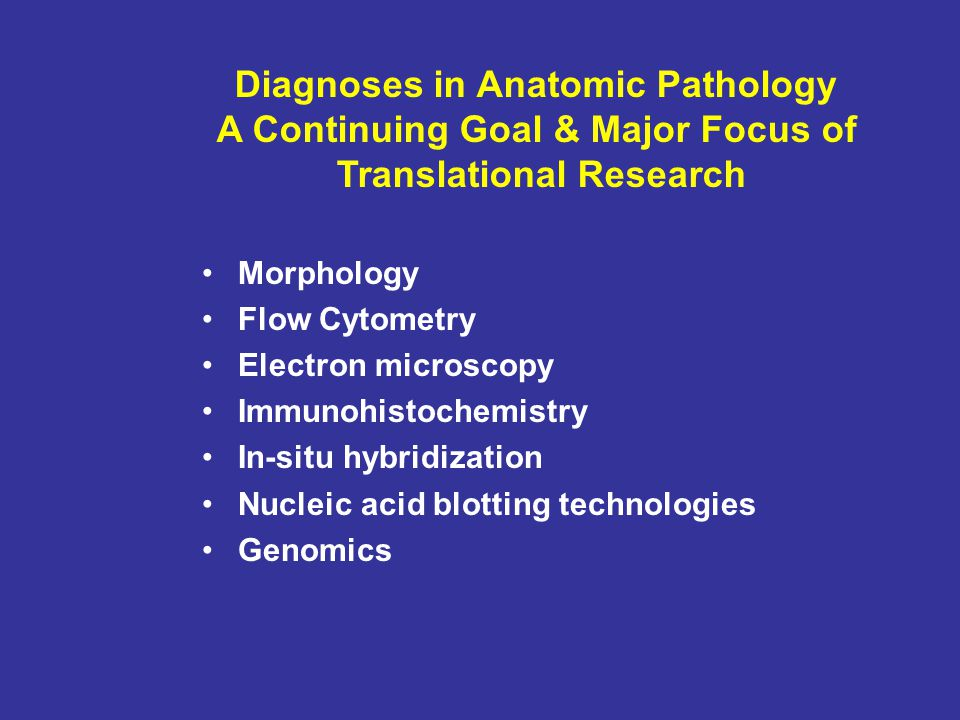 Morphology Flow Cytometry Electron microscopy Immunohistochemistry In-situ hybridization Nucleic acid blotting technologies Genomics Diagnoses in Anatomic Pathology A Continuing Goal & Major Focus of Translational Research