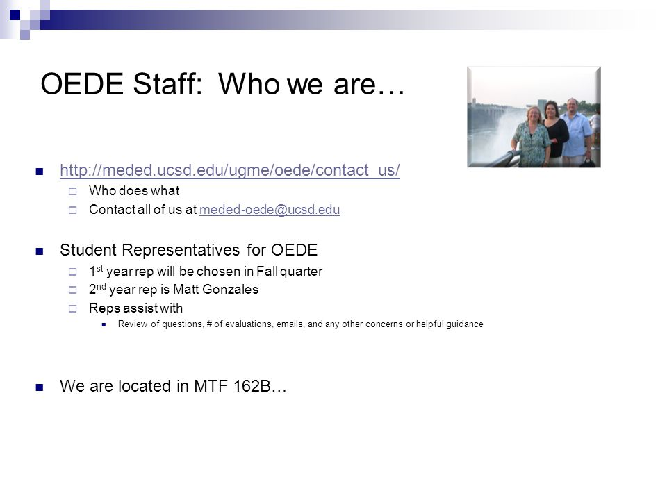 OEDE Staff: Who we are… http://meded.ucsd.edu/ugme/oede/contact_us/  Who does what  Contact all of us at meded-oede@ucsd.edumeded-oede@ucsd.edu Student Representatives for OEDE  1 st year rep will be chosen in Fall quarter  2 nd year rep is Matt Gonzales  Reps assist with Review of questions, # of evaluations, emails, and any other concerns or helpful guidance We are located in MTF 162B…