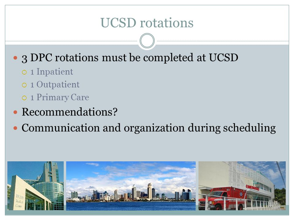 UCSD rotations 3 DPC rotations must be completed at UCSD  1 Inpatient  1 Outpatient  1 Primary Care Recommendations.