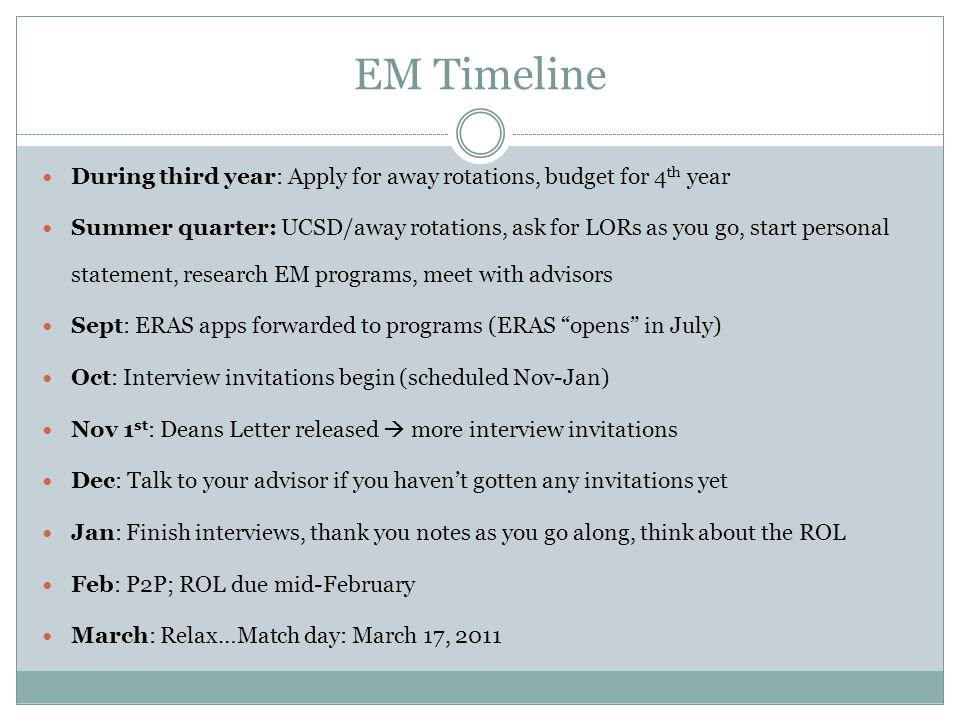 EM Timeline During third year: Apply for away rotations, budget for 4 th year Summer quarter: UCSD/away rotations, ask for LORs as you go, start personal statement, research EM programs, meet with advisors Sept: ERAS apps forwarded to programs (ERAS opens in July) Oct: Interview invitations begin (scheduled Nov-Jan) Nov 1 st : Deans Letter released  more interview invitations Dec: Talk to your advisor if you haven't gotten any invitations yet Jan: Finish interviews, thank you notes as you go along, think about the ROL Feb: P2P; ROL due mid-February March: Relax…Match day: March 17, 2011