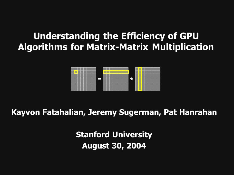 Understanding the Efficiency of GPU Algorithms for Matrix-Matrix Multiplication Kayvon Fatahalian, Jeremy Sugerman, Pat Hanrahan Stanford University A