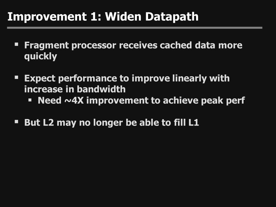 Improvement 1: Widen Datapath  Fragment processor receives cached data more quickly  Expect performance to improve linearly with increase in bandwid