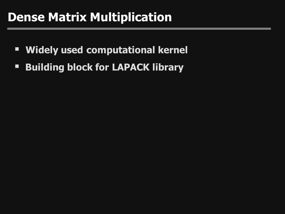 Dense Matrix Multiplication  Widely used computational kernel  Building block for LAPACK library