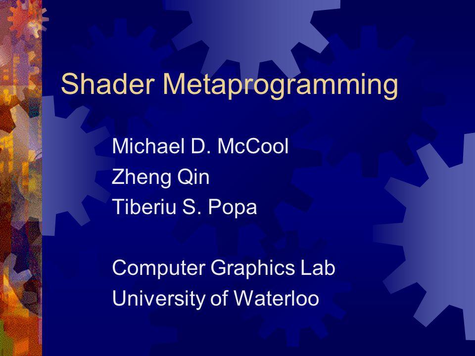 Shader Metaprogramming Michael D. McCool Zheng Qin Tiberiu S.