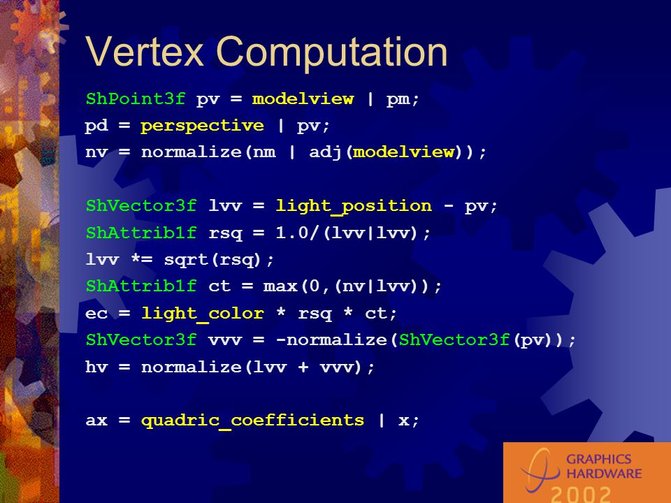 Vertex Computation ShPoint3f pv = modelview | pm; pd = perspective | pv; nv = normalize(nm | adj(modelview)); ShVector3f lvv = light_position - pv; Sh