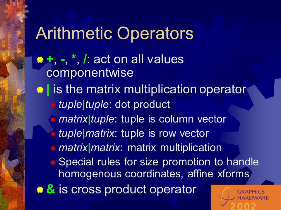Arithmetic Operators  +, -, *, /: act on all values componentwise  | is the matrix multiplication operator  tuple|tuple: dot product  matrix|tuple