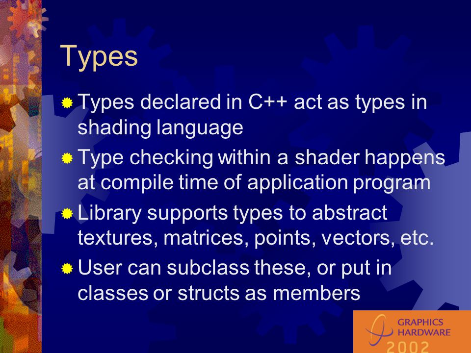 Types  Types declared in C++ act as types in shading language  Type checking within a shader happens at compile time of application program  Librar