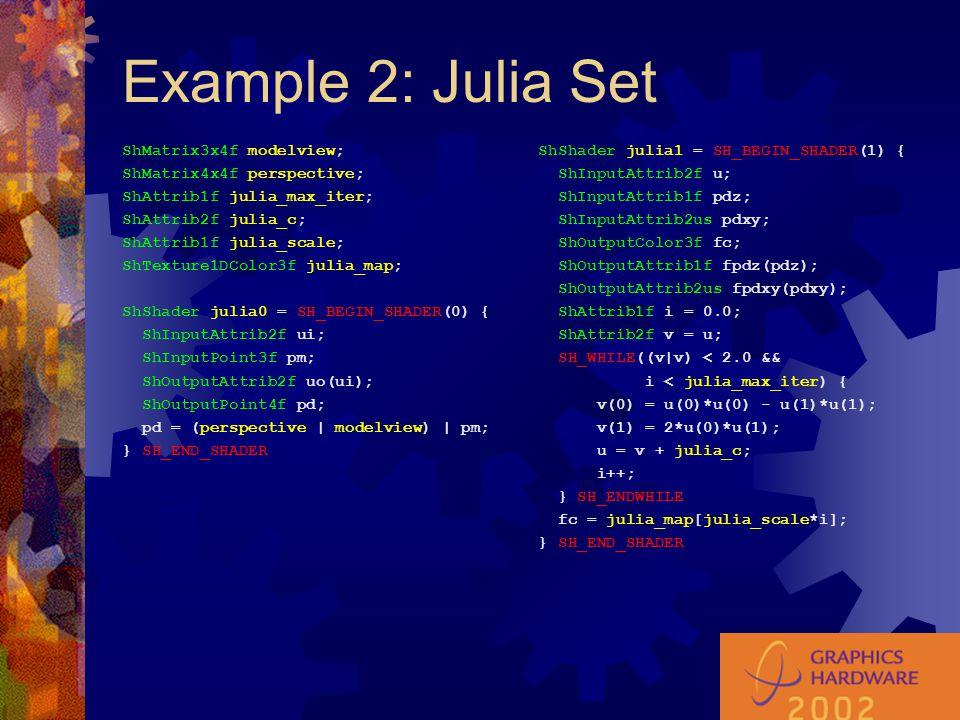 Example 2: Julia Set ShMatrix3x4f modelview; ShMatrix4x4f perspective; ShAttrib1f julia_max_iter; ShAttrib2f julia_c; ShAttrib1f julia_scale; ShTexture1DColor3f julia_map; ShShader julia0 = SH_BEGIN_SHADER(0) { ShInputAttrib2f ui; ShInputPoint3f pm; ShOutputAttrib2f uo(ui); ShOutputPoint4f pd; pd = (perspective | modelview) | pm; } SH_END_SHADER ShShader julia1 = SH_BEGIN_SHADER(1) { ShInputAttrib2f u; ShInputAttrib1f pdz; ShInputAttrib2us pdxy; ShOutputColor3f fc; ShOutputAttrib1f fpdz(pdz); ShOutputAttrib2us fpdxy(pdxy); ShAttrib1f i = 0.0; ShAttrib2f v = u; SH_WHILE((v|v) < 2.0 && i < julia_max_iter) { v(0) = u(0)*u(0) - u(1)*u(1); v(1) = 2*u(0)*u(1); u = v + julia_c; i++; } SH_ENDWHILE fc = julia_map[julia_scale*i]; } SH_END_SHADER