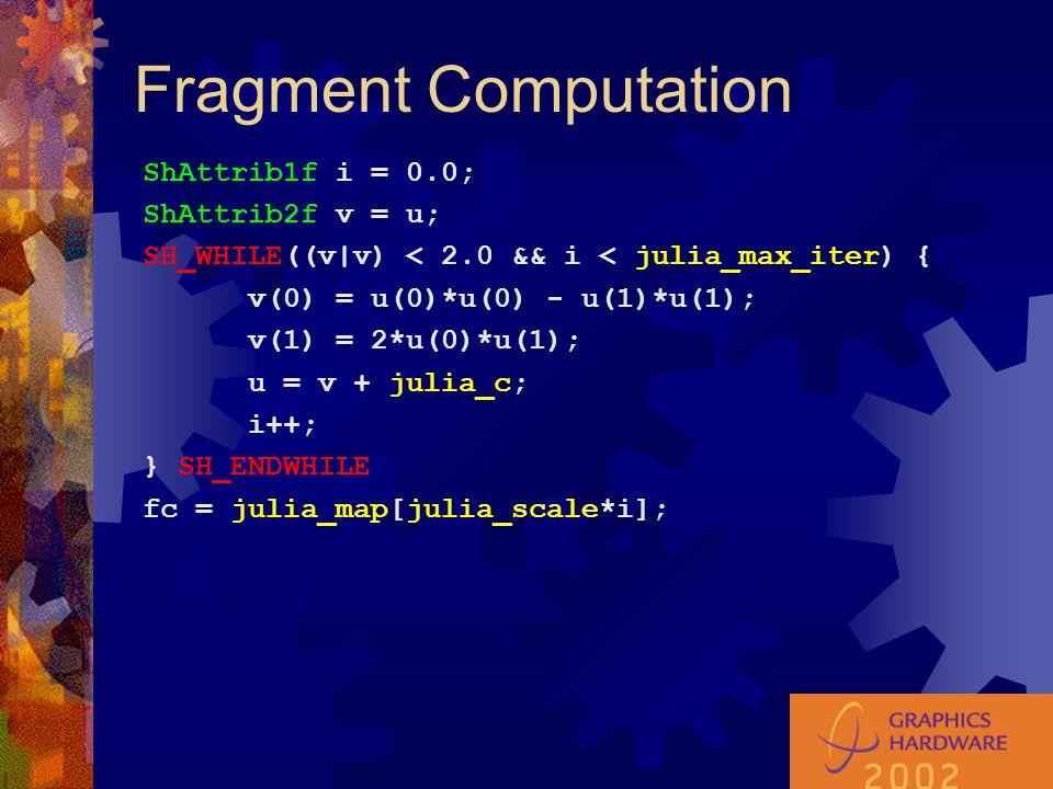 Fragment Computation ShAttrib1f i = 0.0; ShAttrib2f v = u; SH_WHILE((v|v) < 2.0 && i < julia_max_iter) { v(0) = u(0)*u(0) - u(1)*u(1); v(1) = 2*u(0)*u(1); u = v + julia_c; i++; } SH_ENDWHILE fc = julia_map[julia_scale*i];