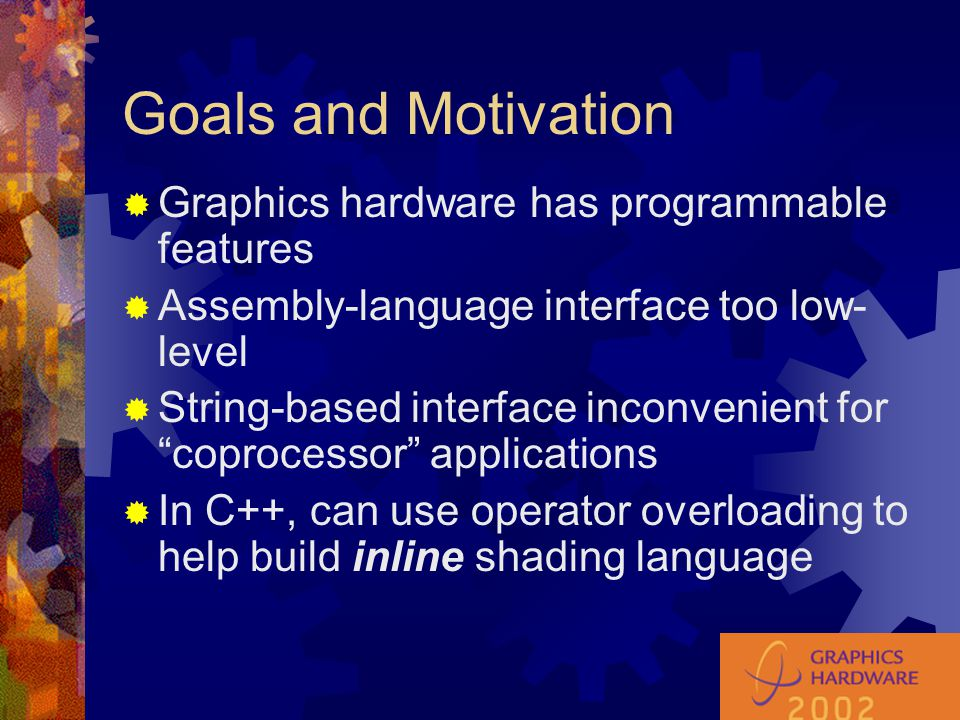 Types  Types declared in C++ act as types in shading language  Type checking within a shader happens at compile time of application program  Library supports types to abstract textures, matrices, points, vectors, etc.