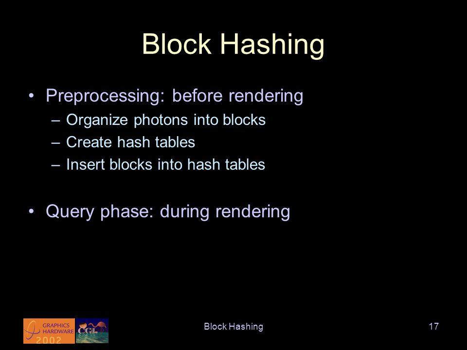 Block Hashing17 Block Hashing Preprocessing: before rendering –Organize photons into blocks –Create hash tables –Insert blocks into hash tables Query phase: during rendering