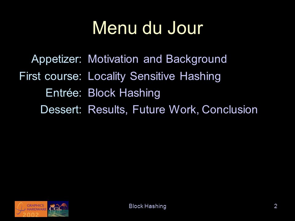 Block Hashing2 Menu du Jour Appetizer:Motivation and Background First course:Locality Sensitive Hashing Entrée:Block Hashing Dessert:Results, Future Work, Conclusion