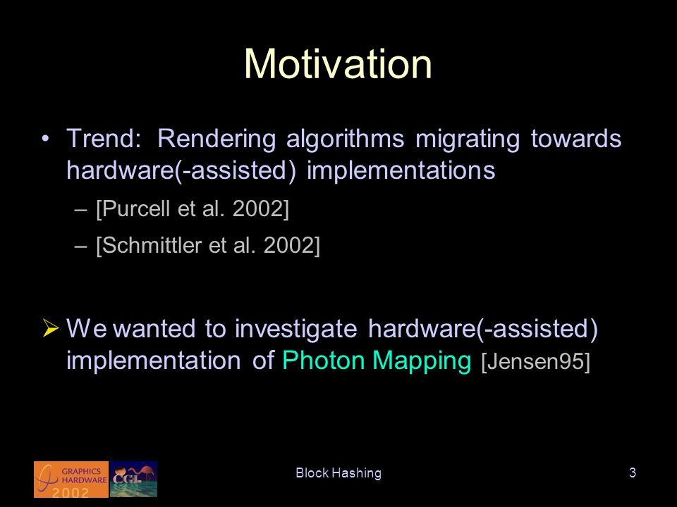 Block Hashing4 kNN Problem Need to solve for k-Nearest Neighbours (kNN) Used for density estimation in photon mapping Want to eventually integrate with GPU-based rendering  Migrate kNN onto hardware-assisted platform –Adapting algorithms and data structures –Parallelization –Approximate kNN?